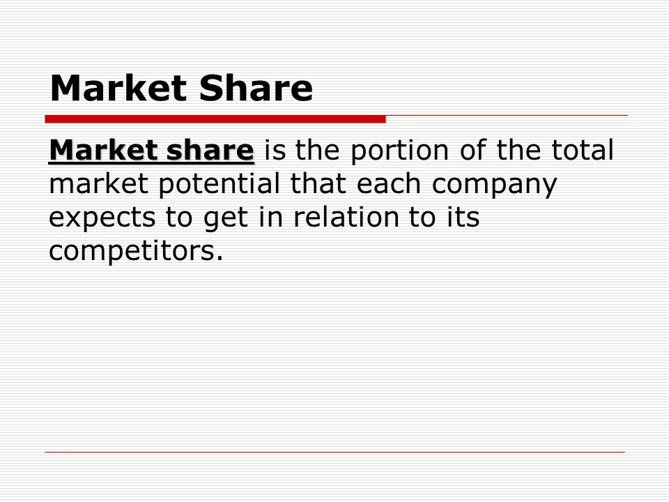 Market Share Market share is the portion of the total market potential that each company expects to get in relation to its competitors.