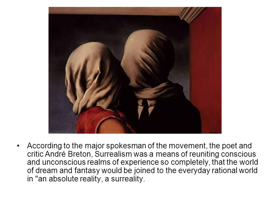 According to the major spokesman of the movement, the poet and critic André Breton, Surrealism was a means of reuniting conscious and unconscious realms of experience so completely, that the world of dream and fantasy would be joined to the everyday rational world in an absolute reality, a surreality.