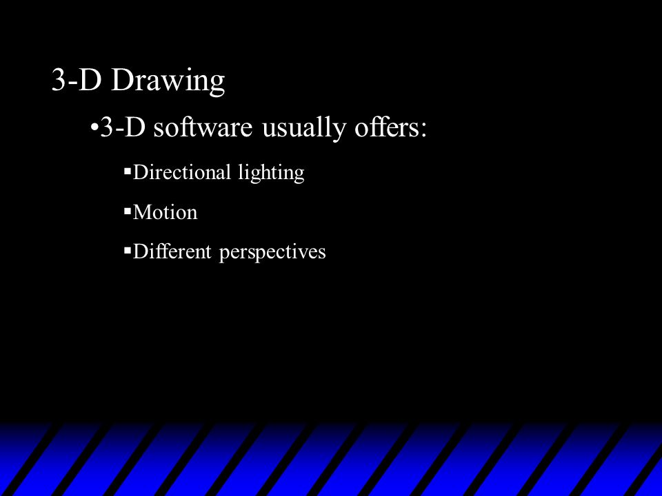 3-D Drawing 3-D software usually offers: Directional lighting Motion