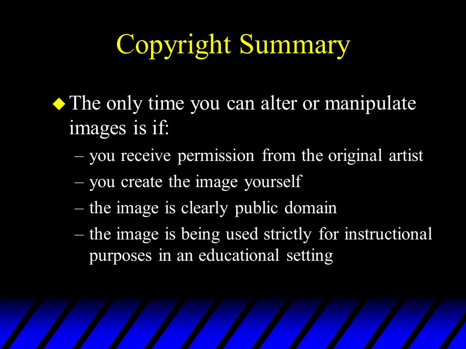 Copyright Summary The only time you can alter or manipulate images is if: you receive permission from the original artist.