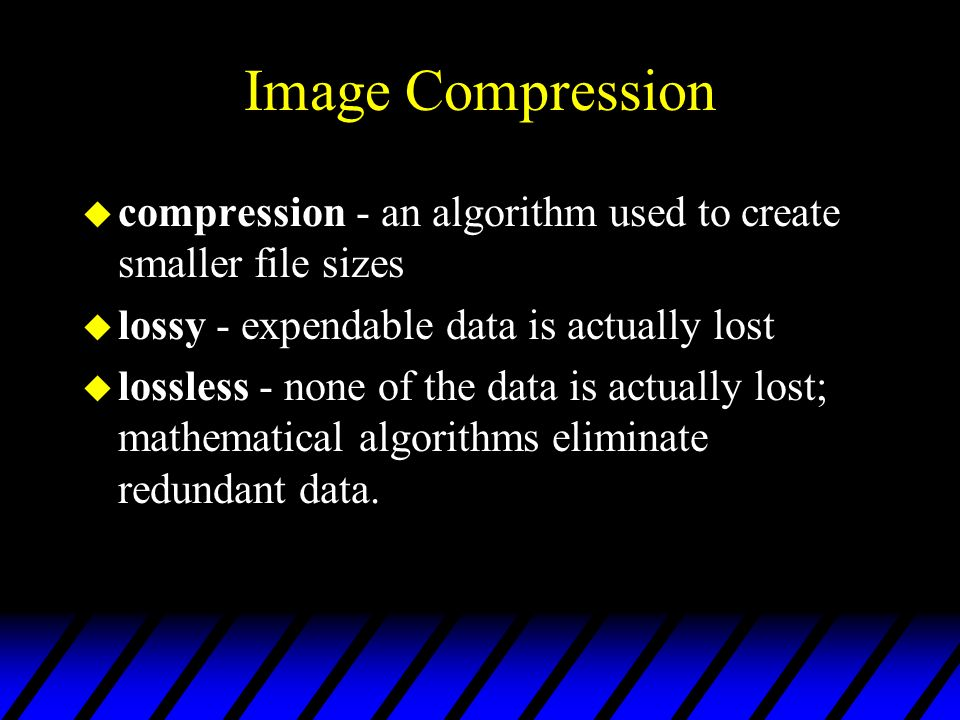 Image Compression compression - an algorithm used to create smaller file sizes. lossy - expendable data is actually lost.