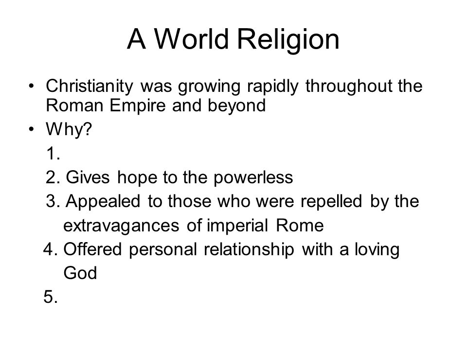 A World Religion Christianity was growing rapidly throughout the Roman Empire and beyond. Why 1.
