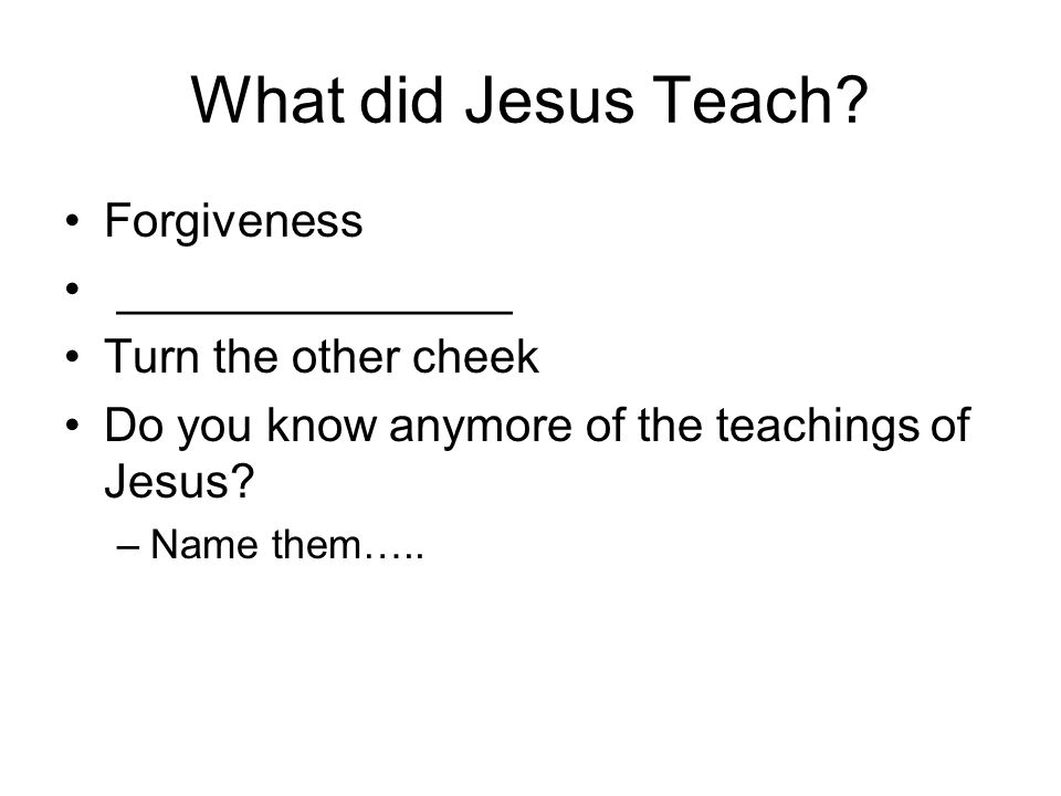 What did Jesus Teach Forgiveness _______________ Turn the other cheek