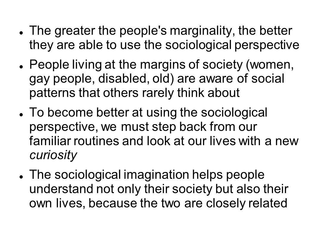 The greater the people s marginality, the better they are able to use the sociological perspective