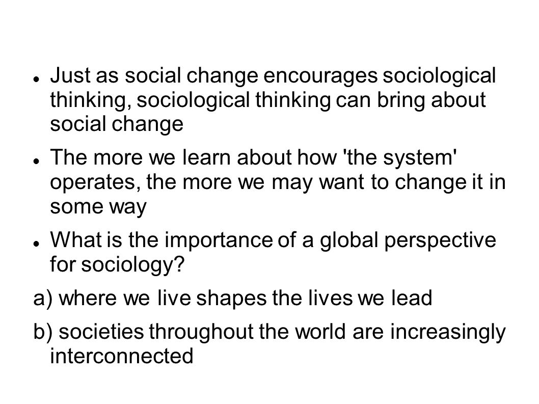 Just as social change encourages sociological thinking, sociological thinking can bring about social change