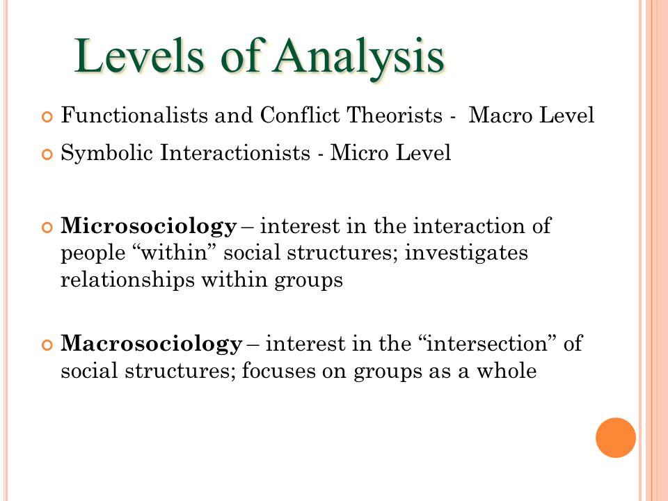 Levels of Analysis Functionalists and Conflict Theorists - Macro Level