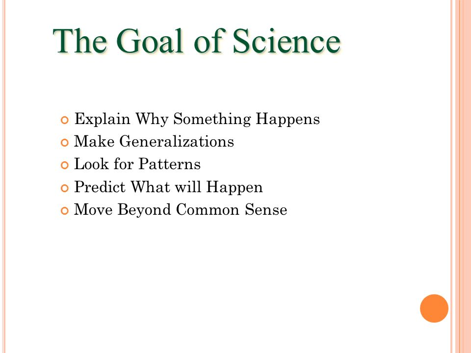 The Goal of Science Explain Why Something Happens Make Generalizations