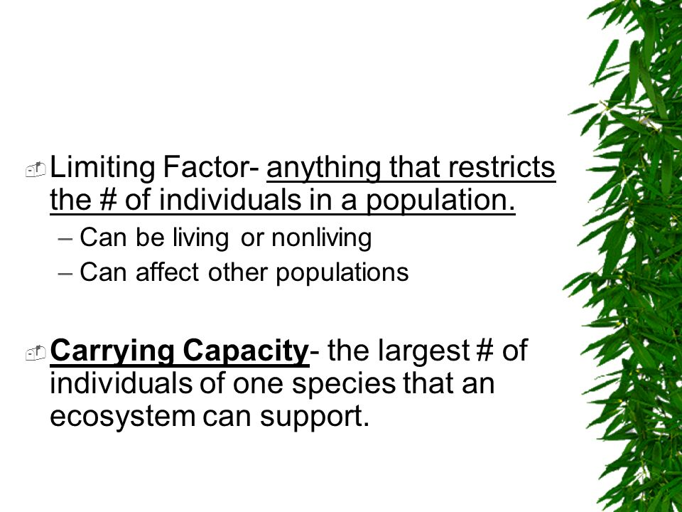 Limiting Factor- anything that restricts the # of individuals in a population.