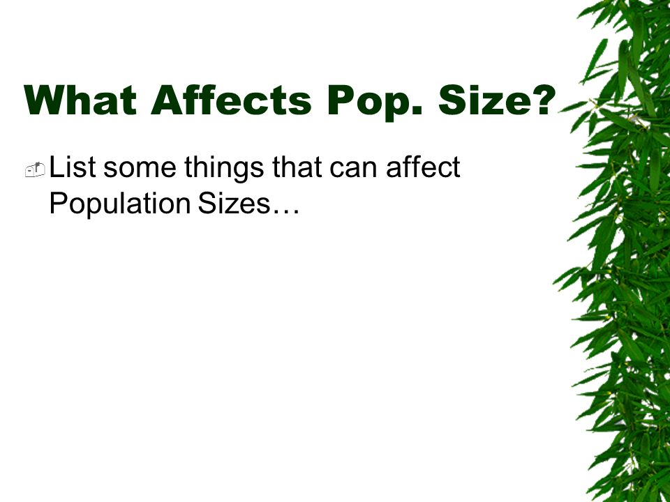 What Affects Pop. Size List some things that can affect Population Sizes…