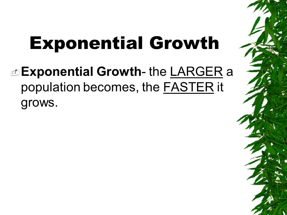 Exponential Growth Exponential Growth- the LARGER a population becomes, the FASTER it grows.