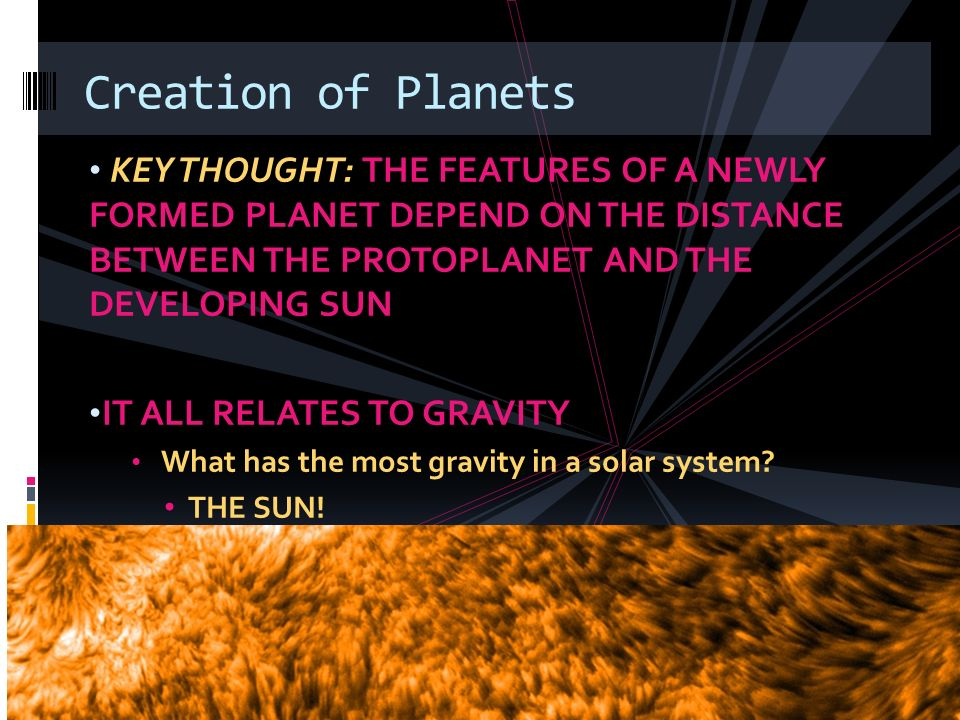Creation of Planets KEY THOUGHT: THE FEATURES OF A NEWLY FORMED PLANET DEPEND ON THE DISTANCE BETWEEN THE PROTOPLANET AND THE DEVELOPING SUN.