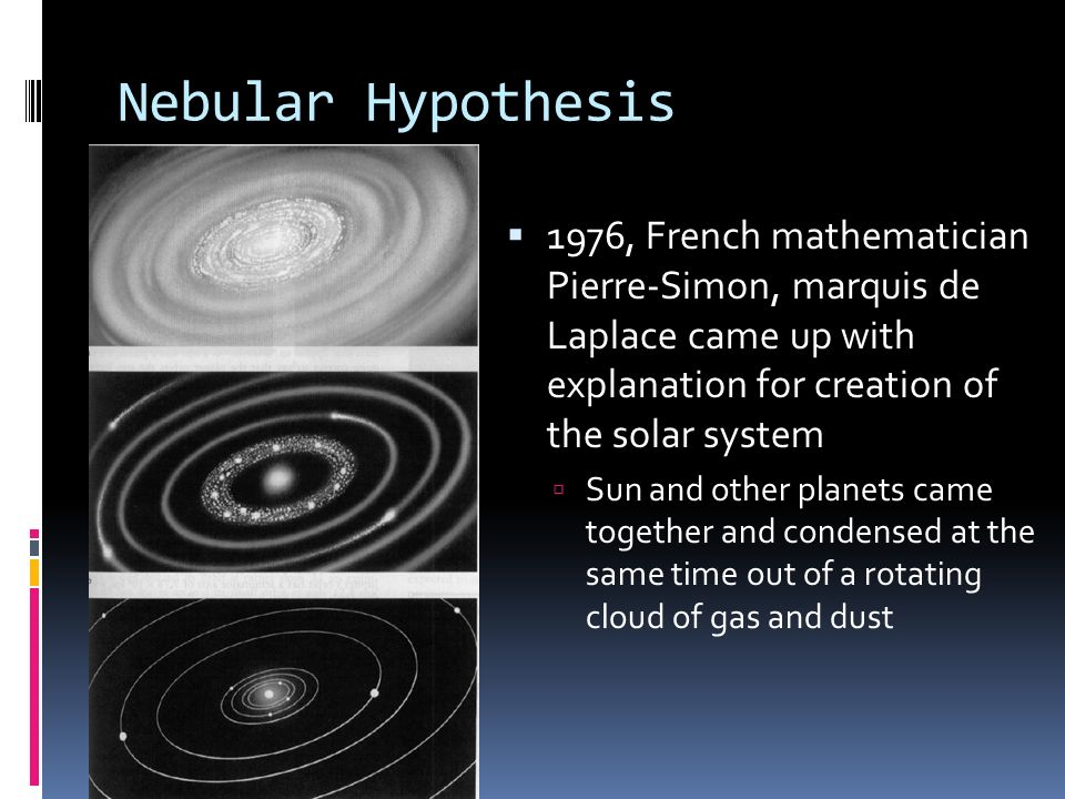 Nebular Hypothesis 1976, French mathematician Pierre-Simon, marquis de Laplace came up with explanation for creation of the solar system.