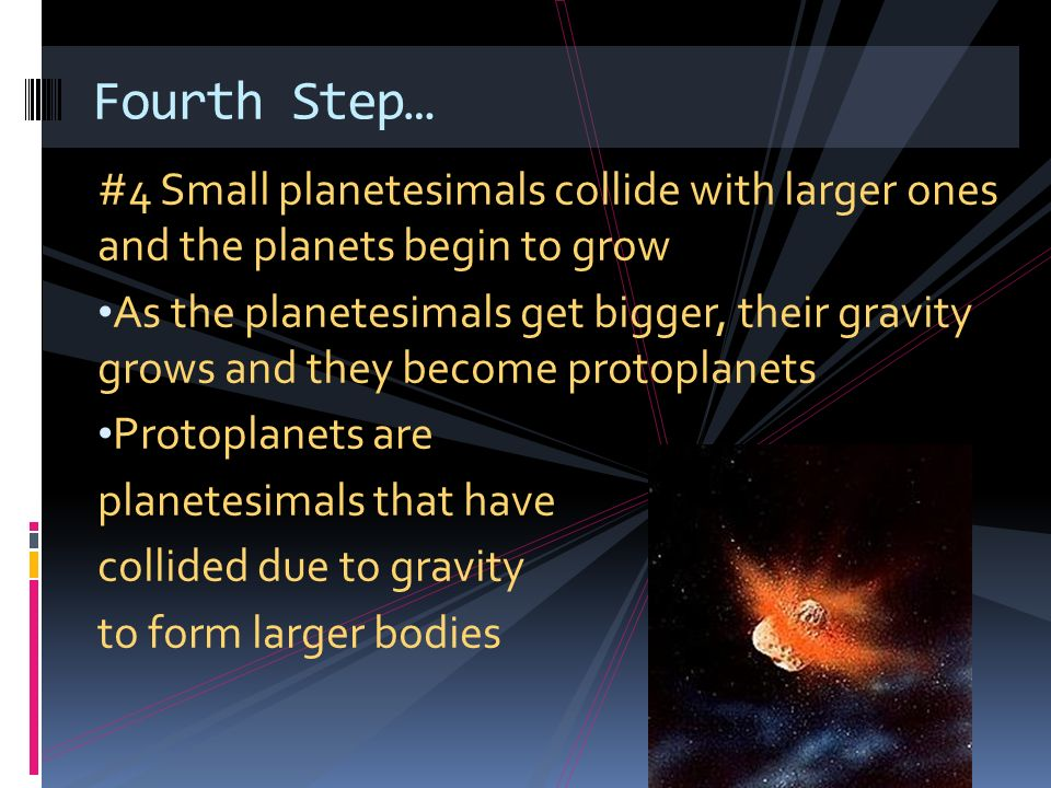 Fourth Step… #4 Small planetesimals collide with larger ones and the planets begin to grow.
