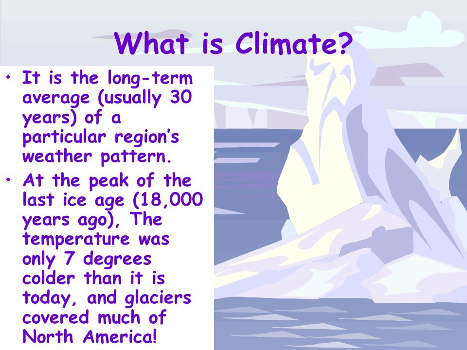 What is Climate It is the long-term average (usually 30 years) of a particular region's weather pattern.
