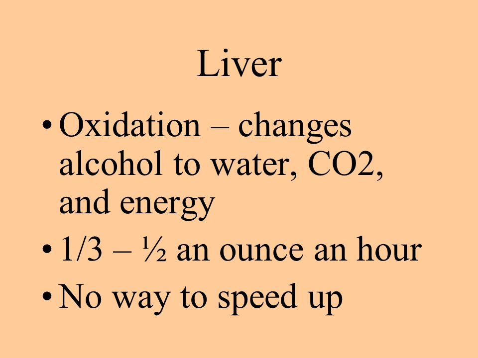 Liver Oxidation – changes alcohol to water, CO2, and energy