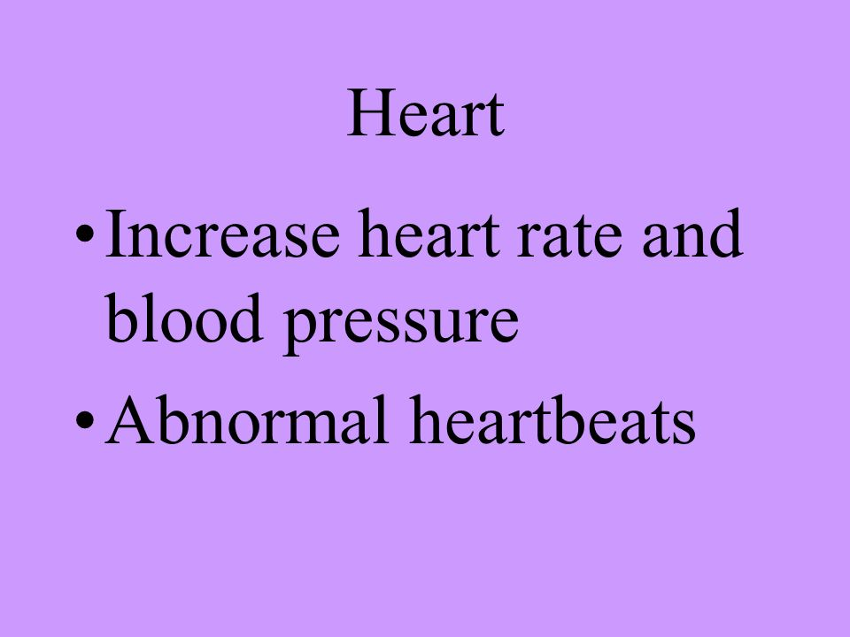 Heart Increase heart rate and blood pressure Abnormal heartbeats