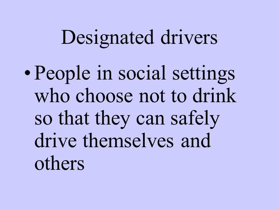 Designated drivers People in social settings who choose not to drink so that they can safely drive themselves and others.