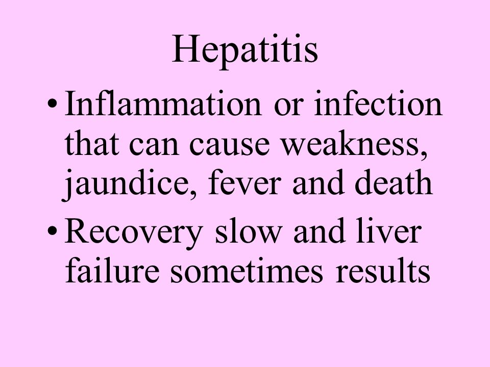 Hepatitis Inflammation or infection that can cause weakness, jaundice, fever and death.