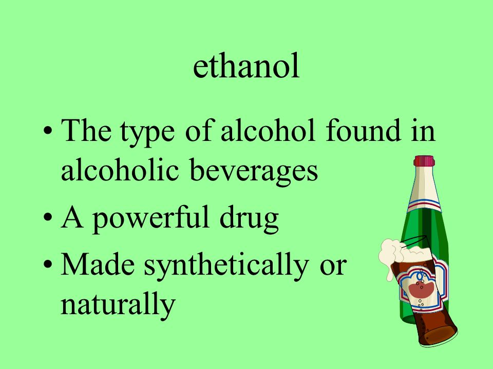 ethanol The type of alcohol found in alcoholic beverages