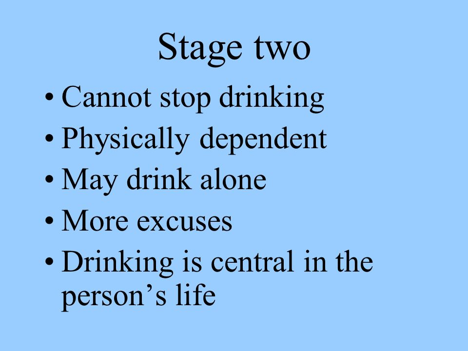Stage two Cannot stop drinking Physically dependent May drink alone