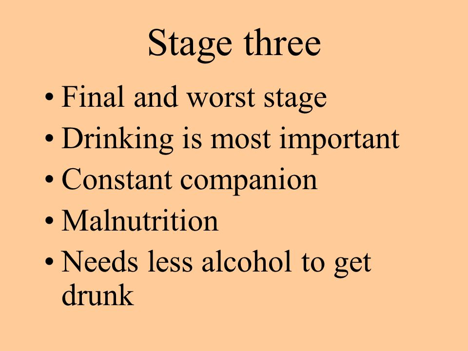 Stage three Final and worst stage Drinking is most important