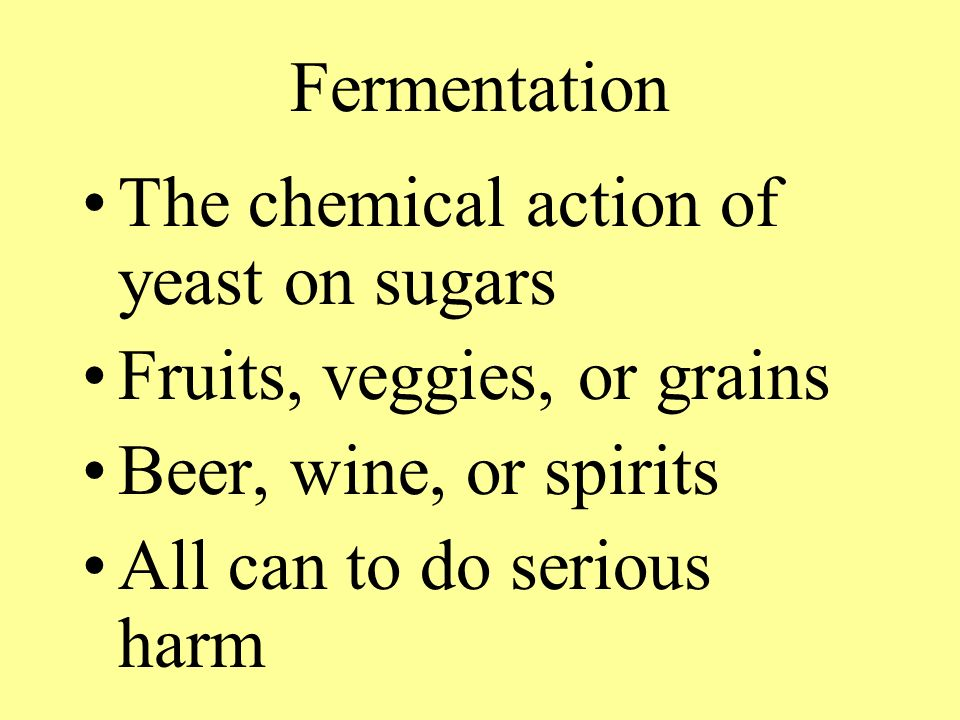 Fermentation The chemical action of yeast on sugars. Fruits, veggies, or grains. Beer, wine, or spirits.