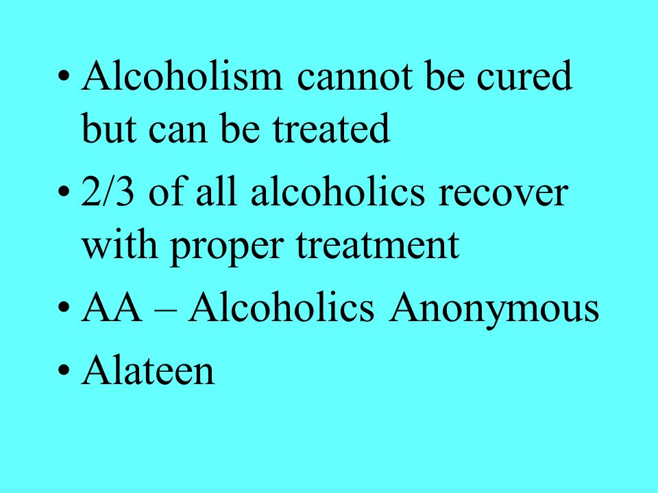 Alcoholism cannot be cured but can be treated
