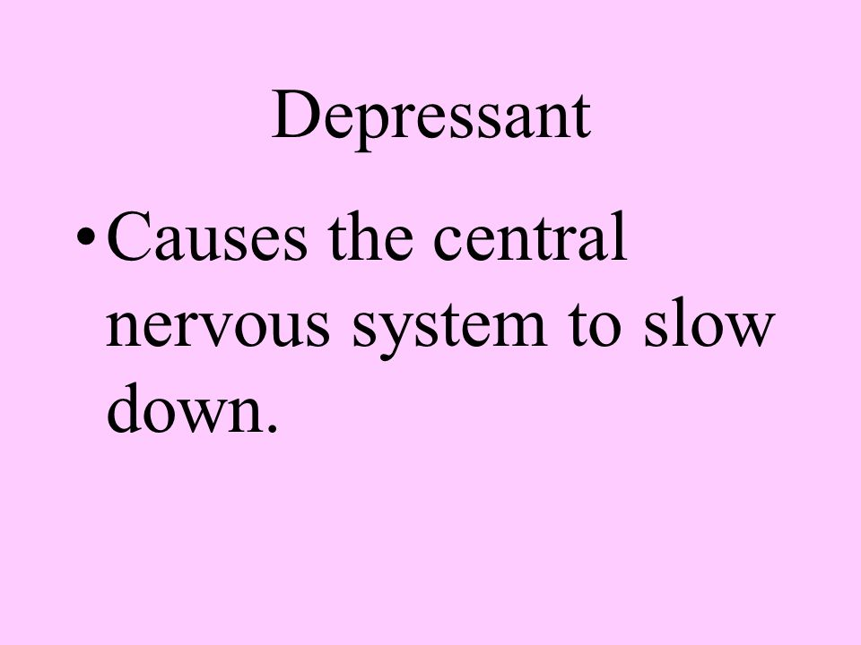 Depressant Causes the central nervous system to slow down.