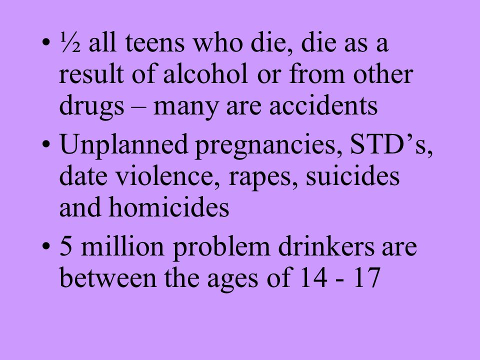 ½ all teens who die, die as a result of alcohol or from other drugs – many are accidents