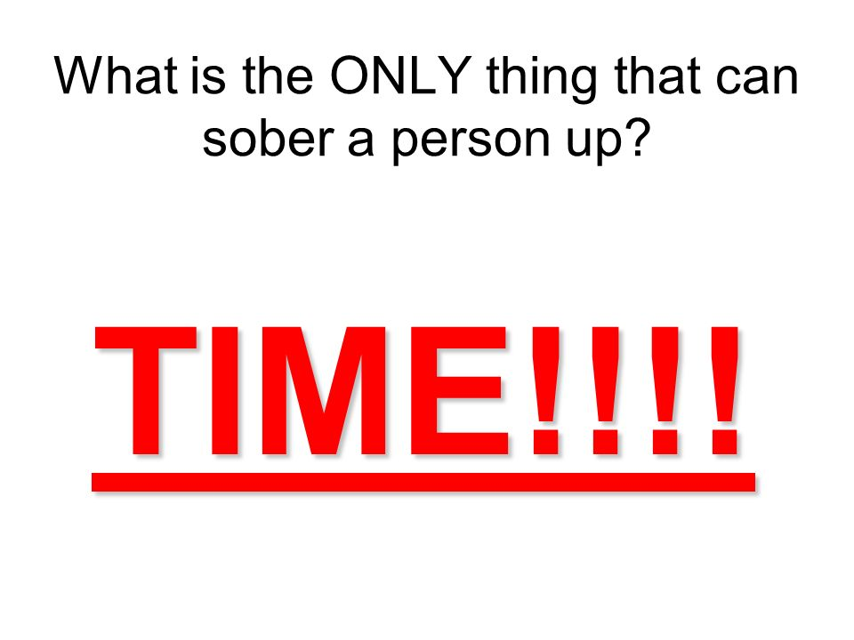 What is the ONLY thing that can sober a person up