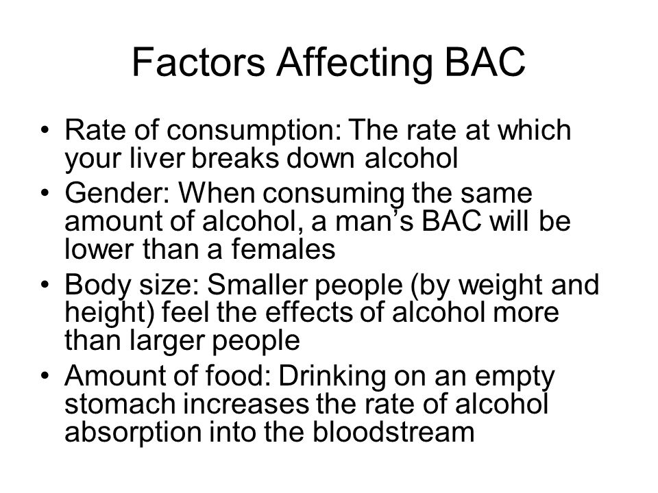 Factors Affecting BAC Rate of consumption: The rate at which your liver breaks down alcohol.
