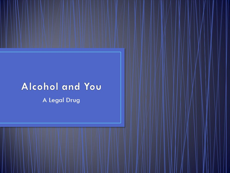 Alcohol and You A Legal Drug