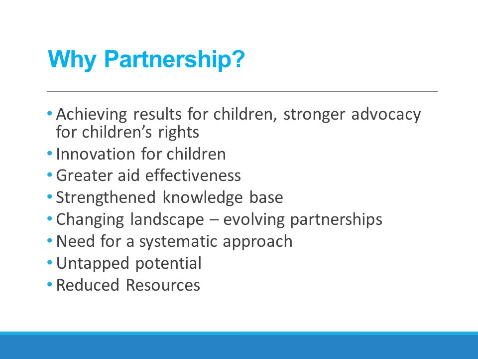 Why Partnership Achieving results for children, stronger advocacy for children's rights. Innovation for children.