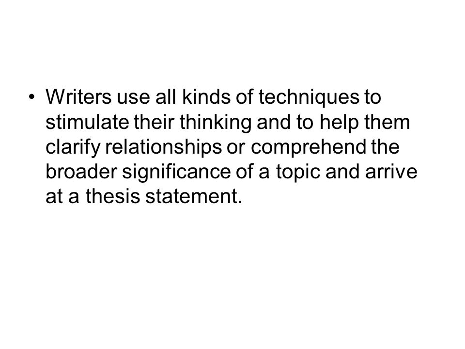 Writers use all kinds of techniques to stimulate their thinking and to help them clarify relationships or comprehend the broader significance of a topic and arrive at a thesis statement.