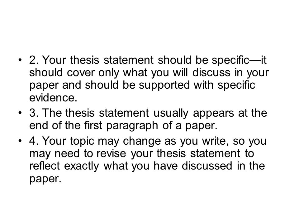 2. Your thesis statement should be specific—it should cover only what you will discuss in your paper and should be supported with specific evidence.