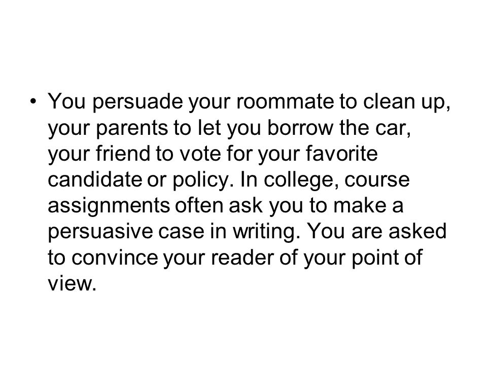You persuade your roommate to clean up, your parents to let you borrow the car, your friend to vote for your favorite candidate or policy.