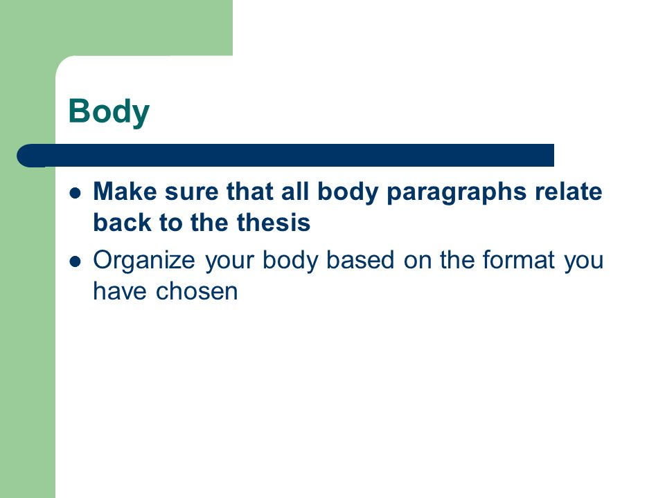 Body Make sure that all body paragraphs relate back to the thesis