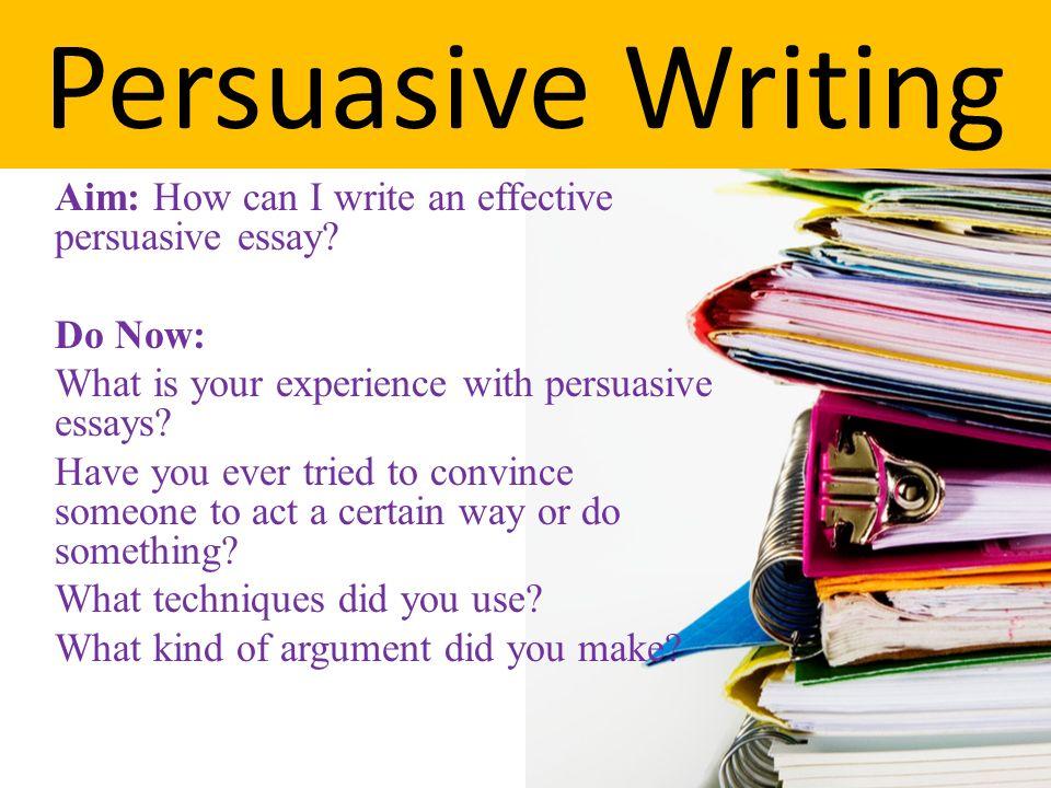 Persuasive Writing Aim: How can I write an effective persuasive ...