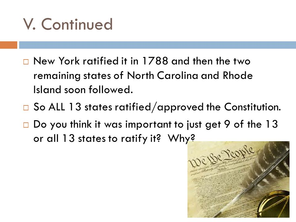 V. Continued New York ratified it in 1788 and then the two remaining states of North Carolina and Rhode Island soon followed.