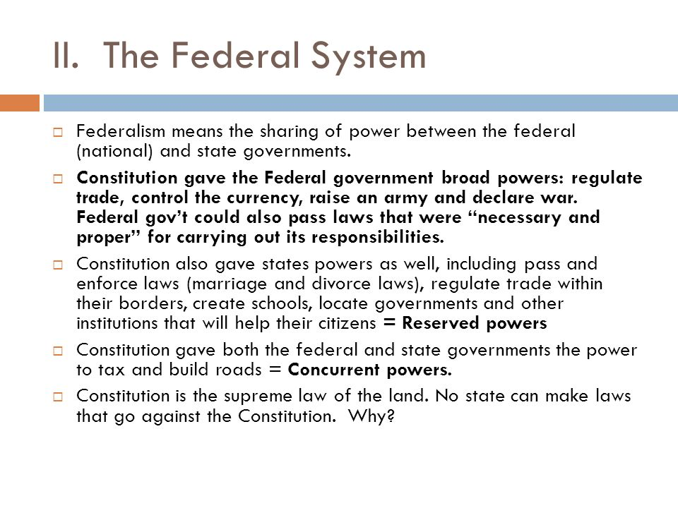 II. The Federal System Federalism means the sharing of power between the federal (national) and state governments.