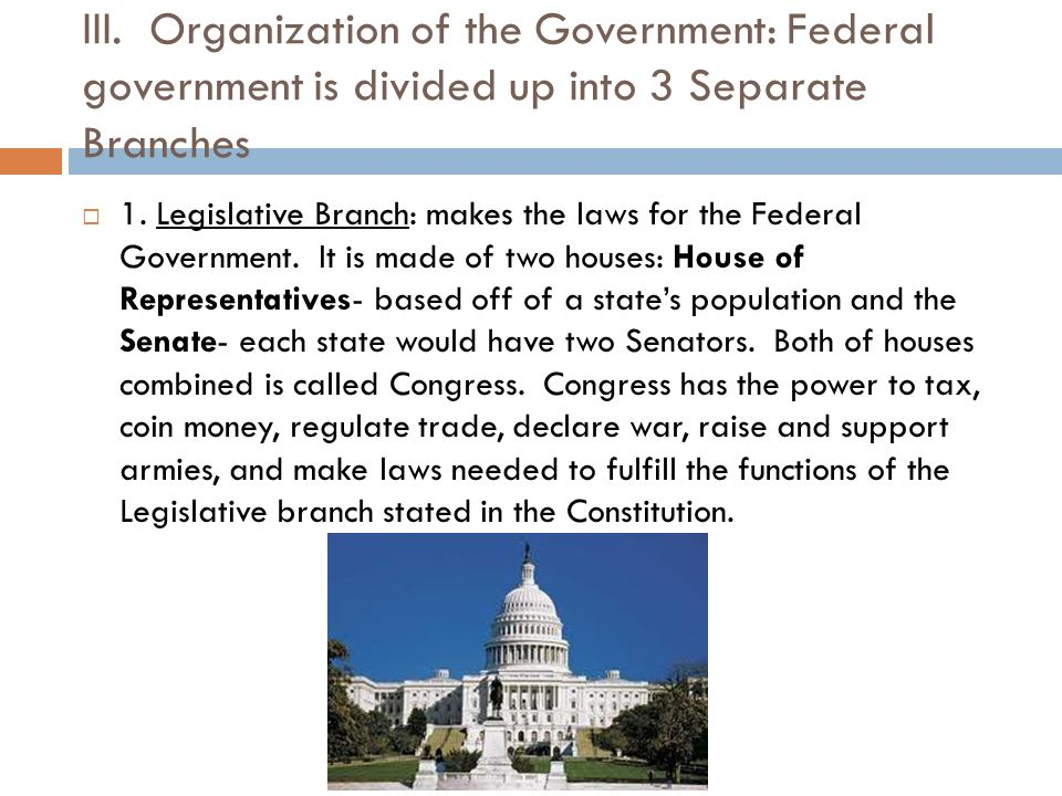 III. Organization of the Government: Federal government is divided up into 3 Separate Branches