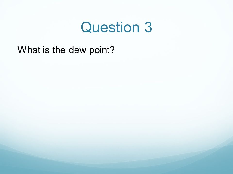Question 3 What is the dew point