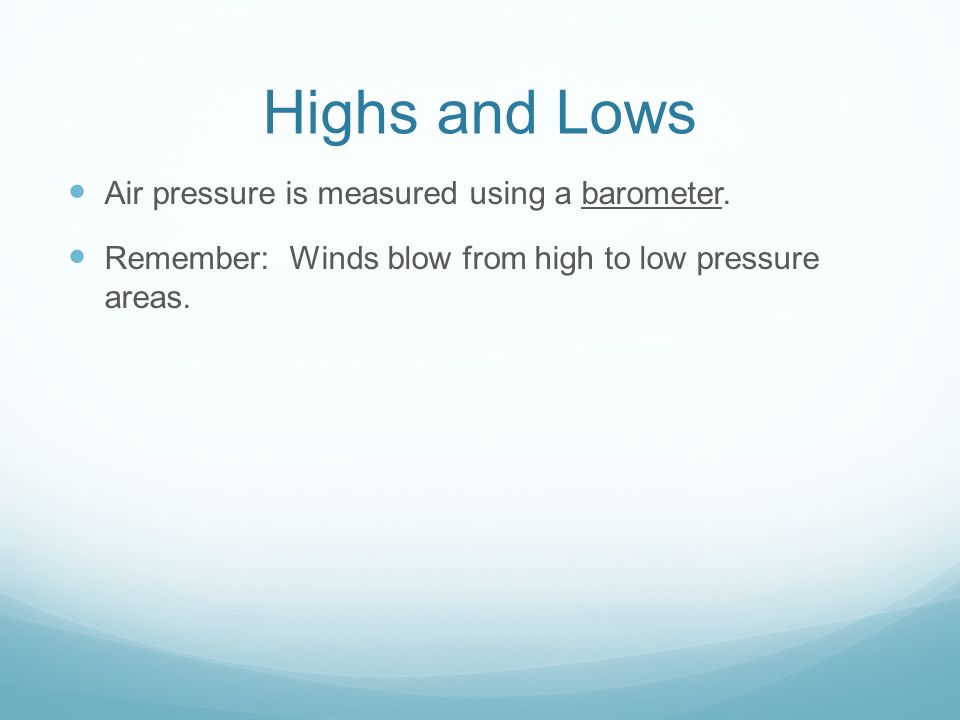 Highs and Lows Air pressure is measured using a barometer.