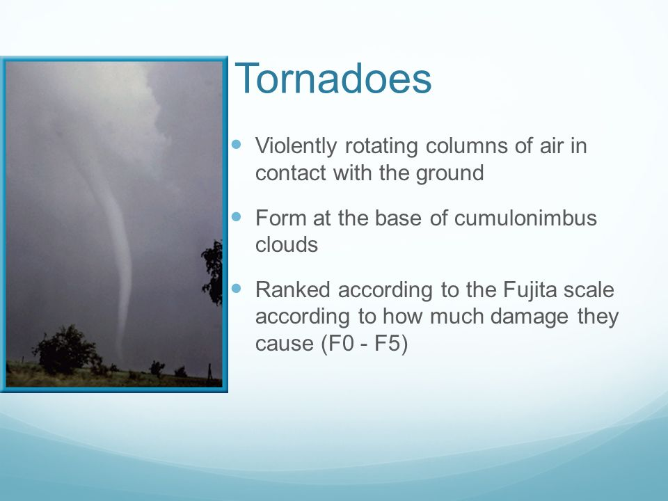 Tornadoes Violently rotating columns of air in contact with the ground
