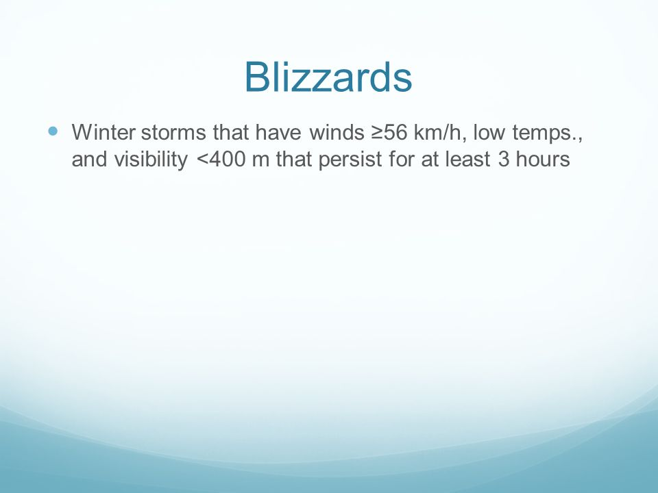 Blizzards Winter storms that have winds ≥56 km/h, low temps., and visibility <400 m that persist for at least 3 hours.