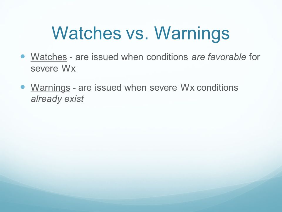 Watches vs. Warnings Watches - are issued when conditions are favorable for severe Wx.