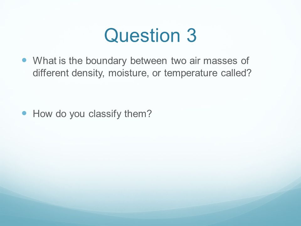 Question 3 What is the boundary between two air masses of different density, moisture, or temperature called