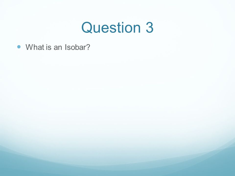 Question 3 What is an Isobar