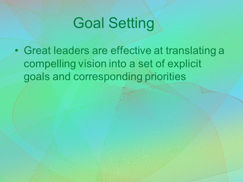 Goal Setting Great leaders are effective at translating a compelling vision into a set of explicit goals and corresponding priorities.
