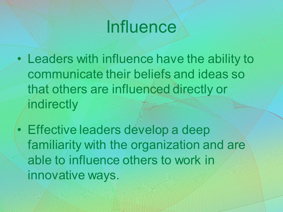 Influence Leaders with influence have the ability to communicate their beliefs and ideas so that others are influenced directly or indirectly.